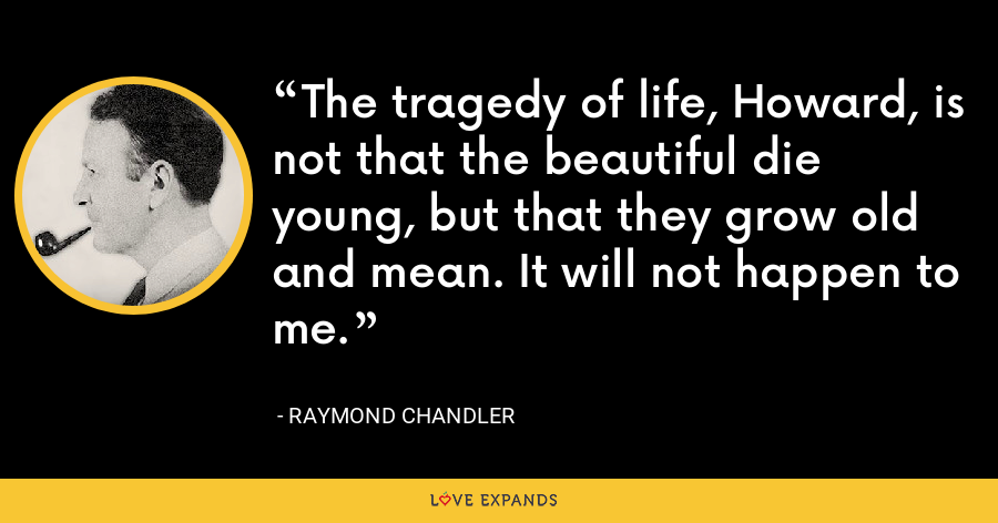 The tragedy of life, Howard, is not that the beautiful die young, but that they grow old and mean. It will not happen to me. - Raymond Chandler