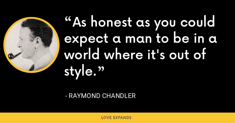 As honest as you could expect a man to be in a world where it's out of style. - Raymond Chandler