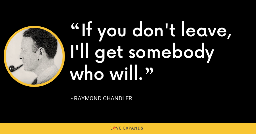 If you don't leave, I'll get somebody who will. - Raymond Chandler