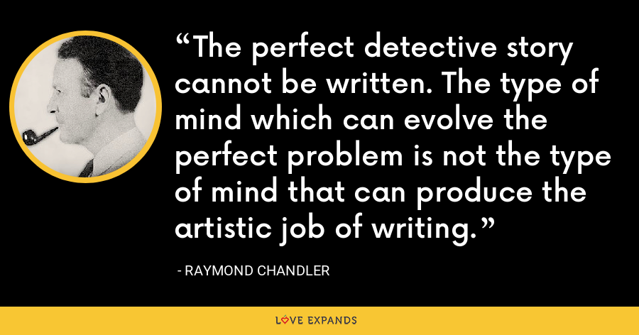 The perfect detective story cannot be written. The type of mind which can evolve the perfect problem is not the type of mind that can produce the artistic job of writing. - Raymond Chandler