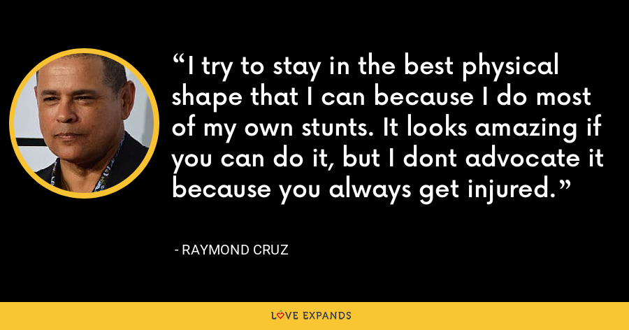 I try to stay in the best physical shape that I can because I do most of my own stunts. It looks amazing if you can do it, but I dont advocate it because you always get injured. - Raymond Cruz
