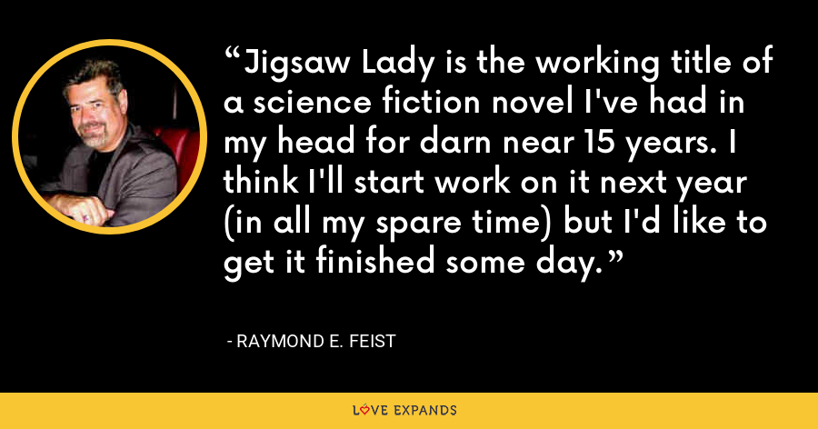Jigsaw Lady is the working title of a science fiction novel I've had in my head for darn near 15 years. I think I'll start work on it next year (in all my spare time) but I'd like to get it finished some day. - Raymond E. Feist