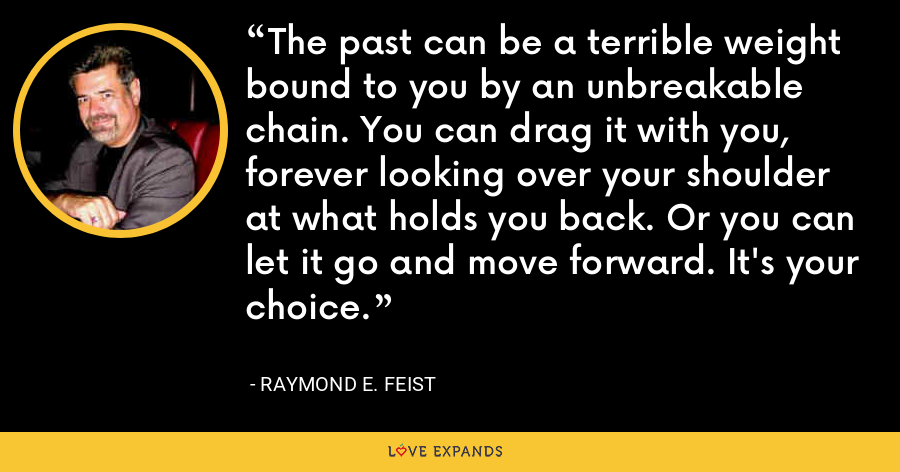 The past can be a terrible weight bound to you by an unbreakable chain. You can drag it with you, forever looking over your shoulder at what holds you back. Or you can let it go and move forward. It's your choice. - Raymond E. Feist