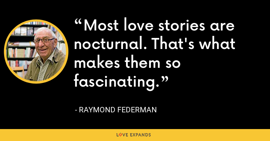 Most love stories are nocturnal. That's what makes them so fascinating. - Raymond Federman