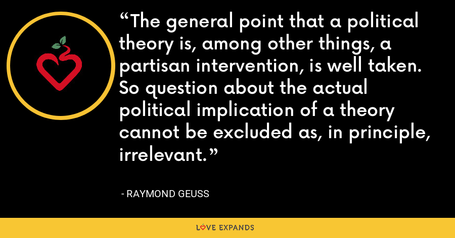 The general point that a political theory is, among other things, a partisan intervention, is well taken. So question about the actual political implication of a theory cannot be excluded as, in principle, irrelevant. - Raymond Geuss
