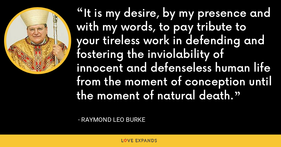 It is my desire, by my presence and with my words, to pay tribute to your tireless work in defending and fostering the inviolability of innocent and defenseless human life from the moment of conception until the moment of natural death. - Raymond Leo Burke