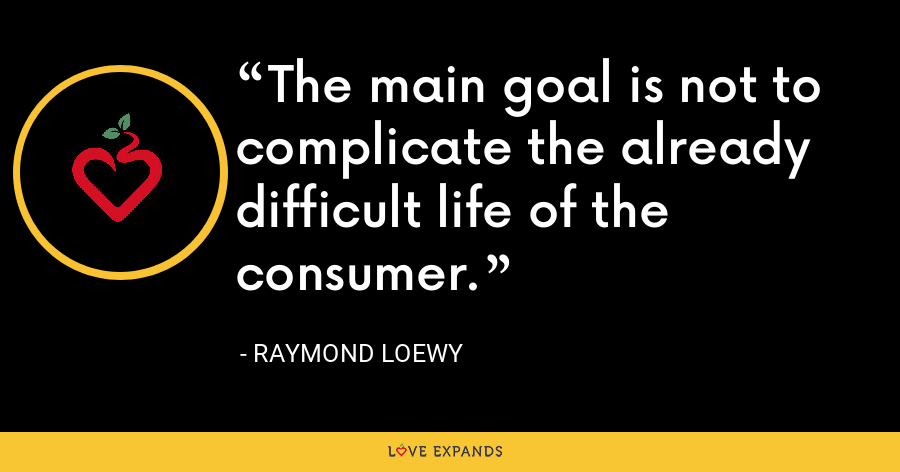 The main goal is not to complicate the already difficult life of the consumer. - Raymond Loewy