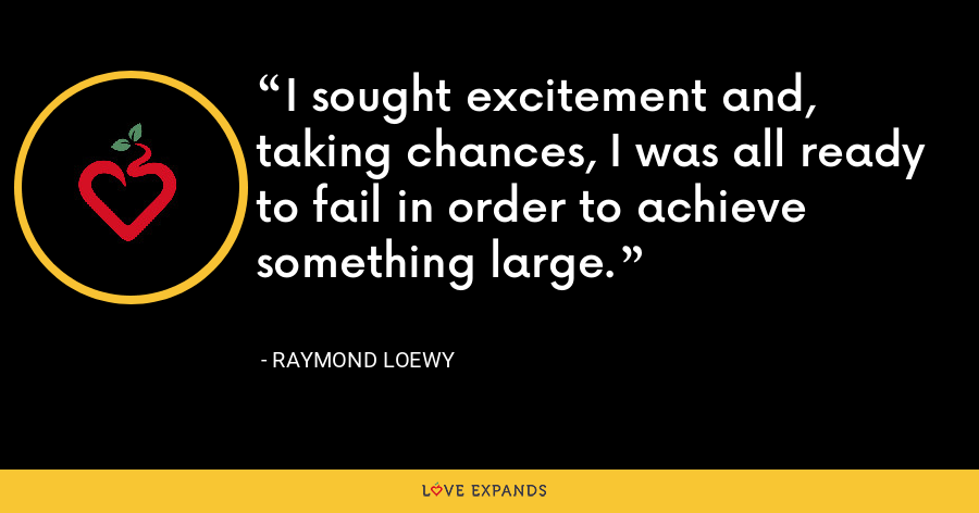 I sought excitement and, taking chances, I was all ready to fail in order to achieve something large. - Raymond Loewy