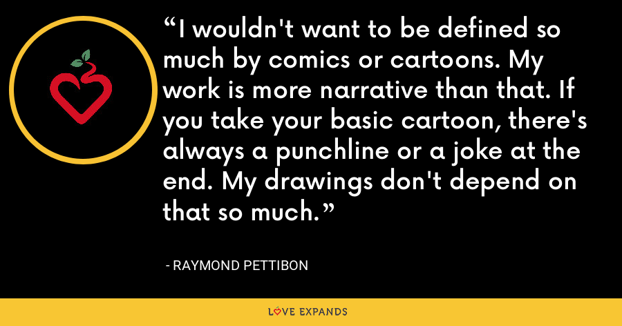 I wouldn't want to be defined so much by comics or cartoons. My work is more narrative than that. If you take your basic cartoon, there's always a punchline or a joke at the end. My drawings don't depend on that so much. - Raymond Pettibon