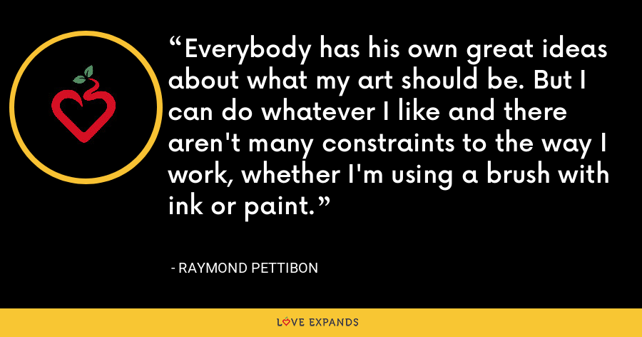 Everybody has his own great ideas about what my art should be. But I can do whatever I like and there aren't many constraints to the way I work, whether I'm using a brush with ink or paint. - Raymond Pettibon