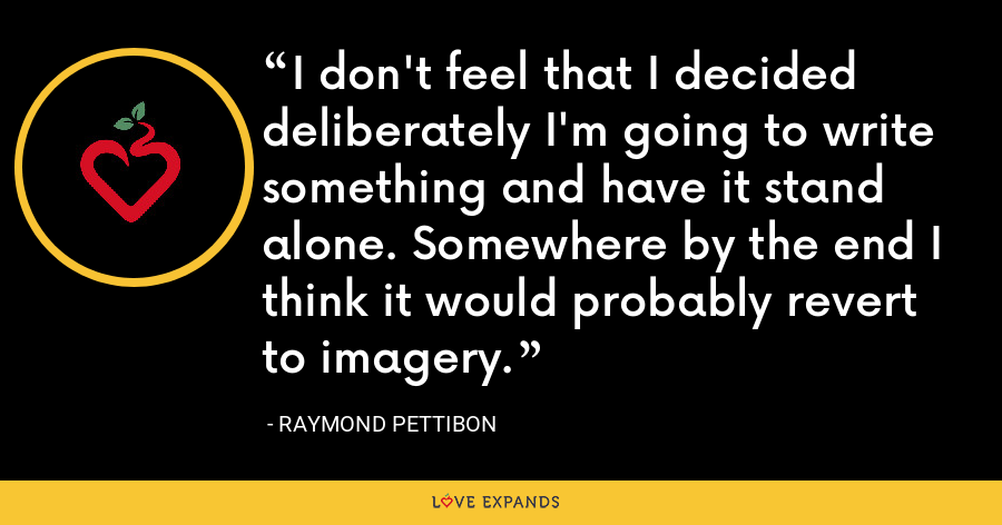 I don't feel that I decided deliberately I'm going to write something and have it stand alone. Somewhere by the end I think it would probably revert to imagery. - Raymond Pettibon