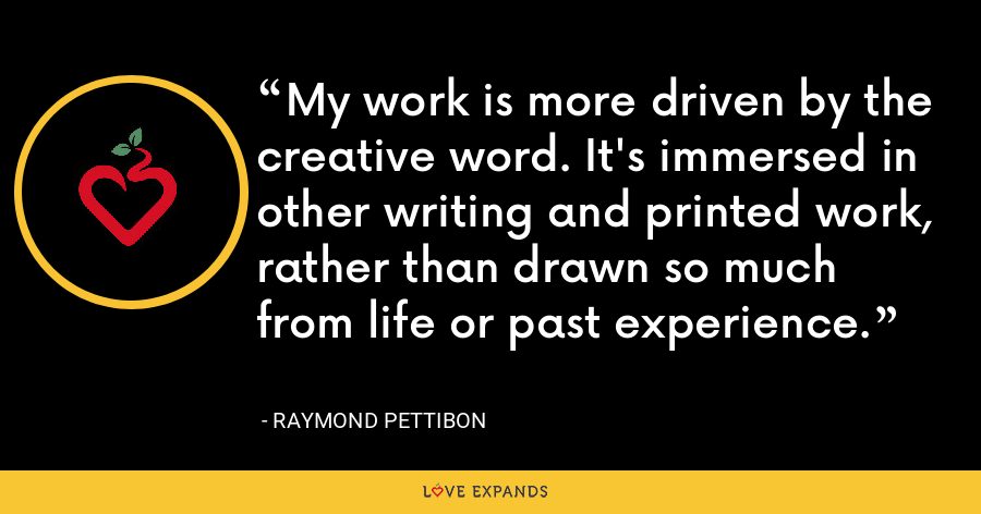 My work is more driven by the creative word. It's immersed in other writing and printed work, rather than drawn so much from life or past experience. - Raymond Pettibon
