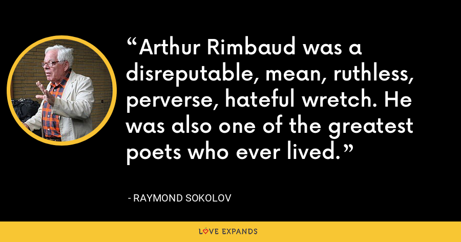 Arthur Rimbaud was a disreputable, mean, ruthless, perverse, hateful wretch. He was also one of the greatest poets who ever lived. - Raymond Sokolov