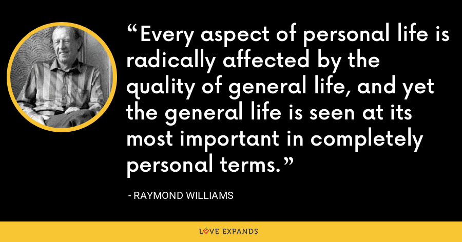 Every aspect of personal life is radically affected by the quality of general life, and yet the general life is seen at its most important in completely personal terms. - Raymond Williams