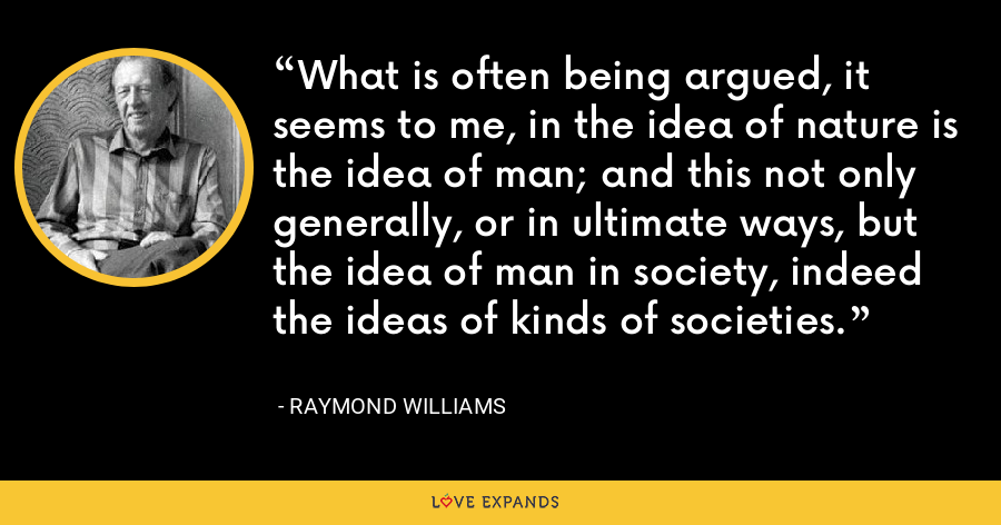 What is often being argued, it seems to me, in the idea of nature is the idea of man; and this not only generally, or in ultimate ways, but the idea of man in society, indeed the ideas of kinds of societies. - Raymond Williams