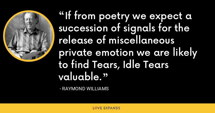 If from poetry we expect a succession of signals for the release of miscellaneous private emotion we are likely to find Tears, Idle Tears valuable. - Raymond Williams