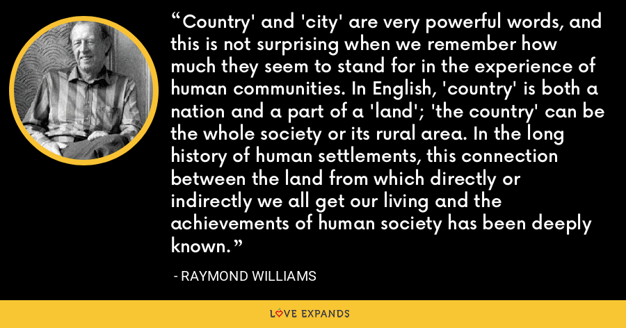 Country' and 'city' are very powerful words, and this is not surprising when we remember how much they seem to stand for in the experience of human communities. In English, 'country' is both a nation and a part of a 'land'; 'the country' can be the whole society or its rural area. In the long history of human settlements, this connection between the land from which directly or indirectly we all get our living and the achievements of human society has been deeply known. - Raymond Williams