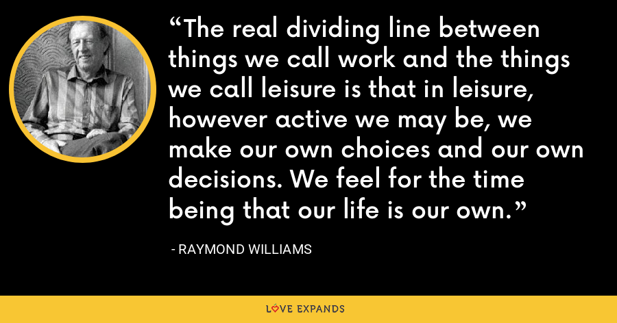 The real dividing line between things we call work and the things we call leisure is that in leisure, however active we may be, we make our own choices and our own decisions. We feel for the time being that our life is our own. - Raymond Williams