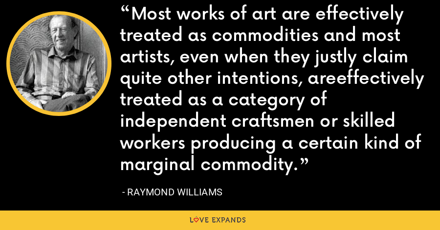 Most works of art are effectively treated as commodities and most artists, even when they justly claim quite other intentions, areeffectively treated as a category of independent craftsmen or skilled workers producing a certain kind of marginal commodity. - Raymond Williams