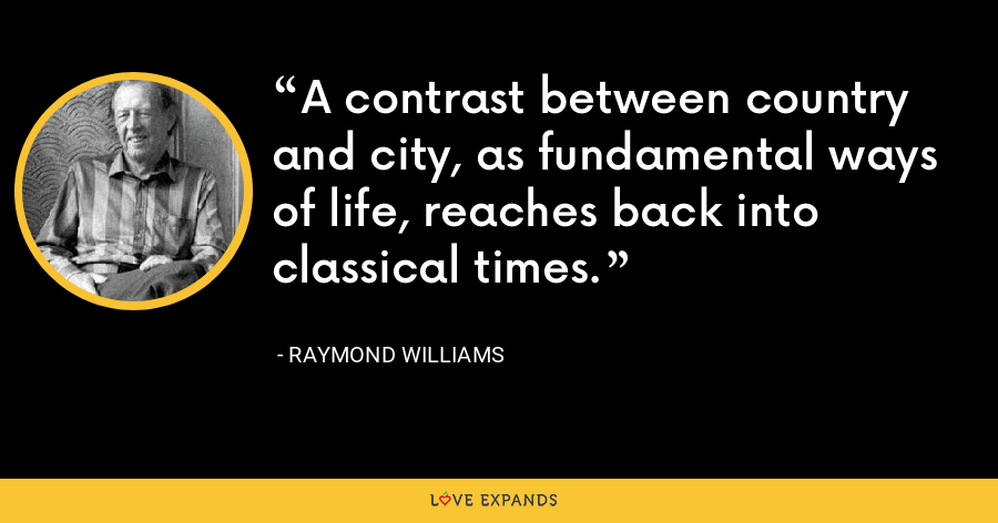 A contrast between country and city, as fundamental ways of life, reaches back into classical times. - Raymond Williams