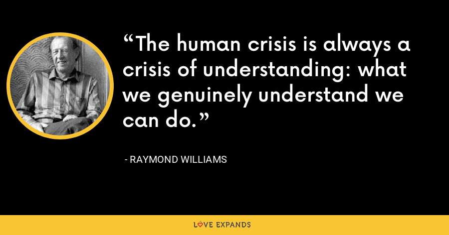 The human crisis is always a crisis of understanding: what we genuinely understand we can do. - Raymond Williams