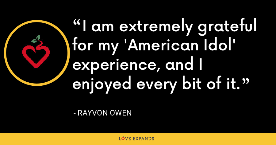 I am extremely grateful for my 'American Idol' experience, and I enjoyed every bit of it. - Rayvon Owen