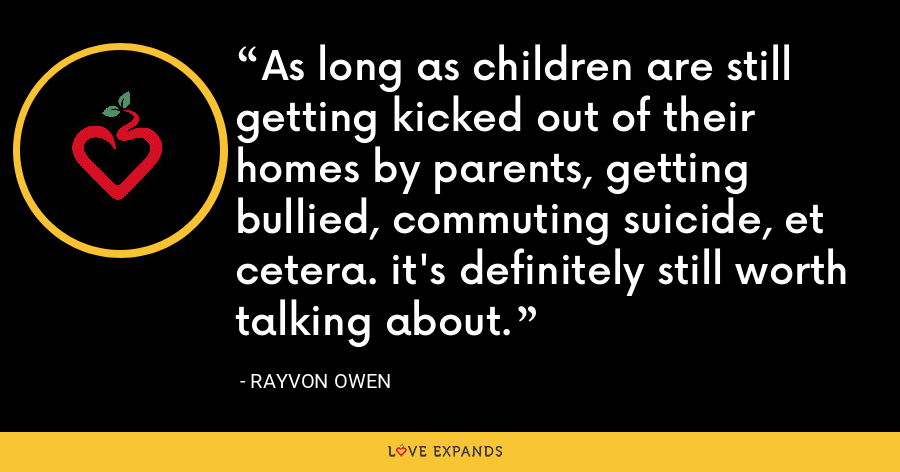 As long as children are still getting kicked out of their homes by parents, getting bullied, commuting suicide, et cetera. it's definitely still worth talking about. - Rayvon Owen