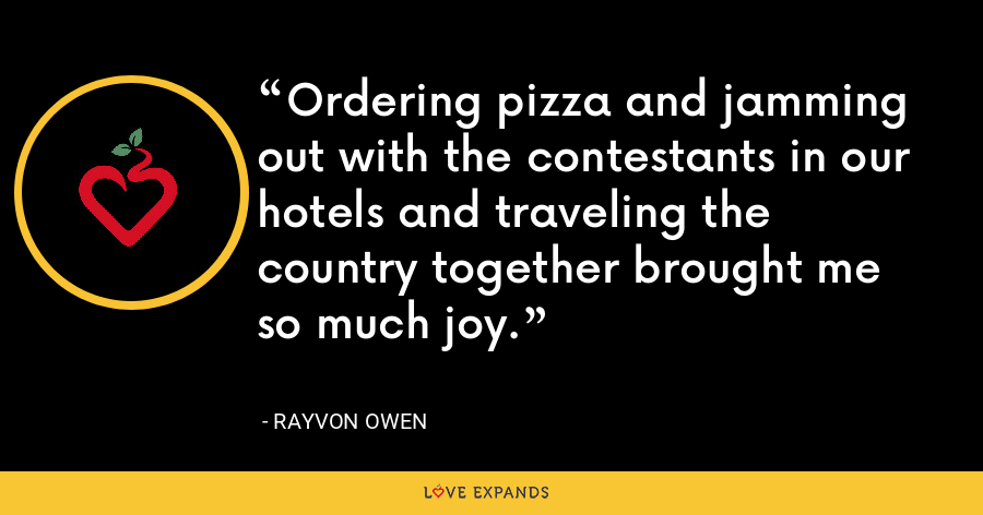 Ordering pizza and jamming out with the contestants in our hotels and traveling the country together brought me so much joy. - Rayvon Owen