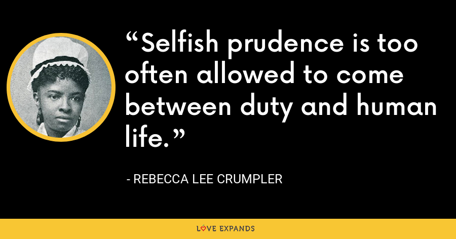 Selfish prudence is too often allowed to come between duty and human life. - Rebecca Lee Crumpler