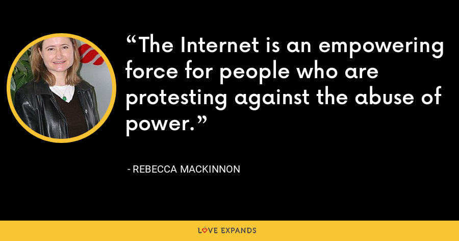 The Internet is an empowering force for people who are protesting against the abuse of power. - Rebecca MacKinnon