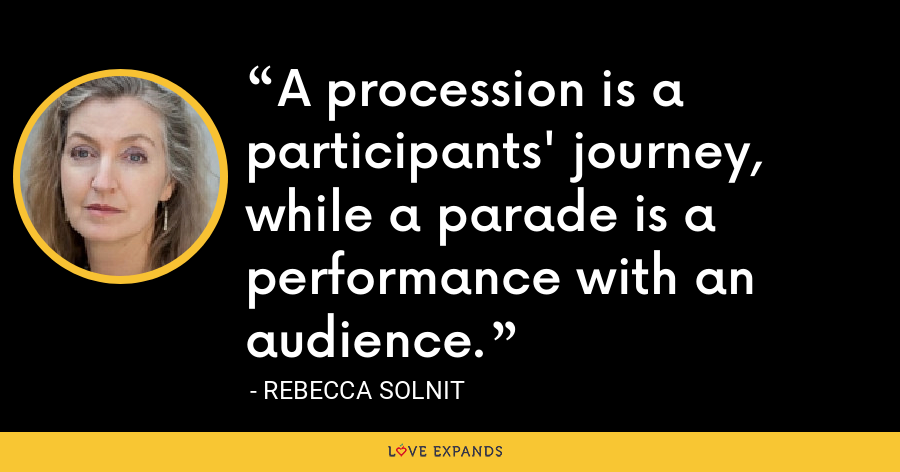 A procession is a participants' journey, while a parade is a performance with an audience. - Rebecca Solnit