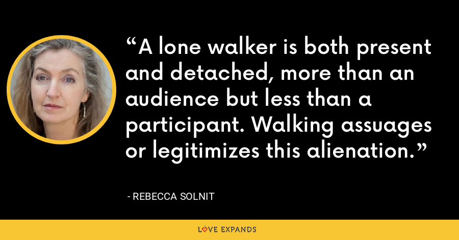 A lone walker is both present and detached, more than an audience but less than a participant. Walking assuages or legitimizes this alienation. - Rebecca Solnit