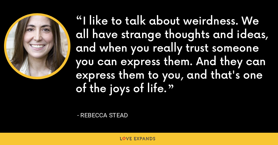 I like to talk about weirdness. We all have strange thoughts and ideas, and when you really trust someone you can express them. And they can express them to you, and that's one of the joys of life. - Rebecca Stead