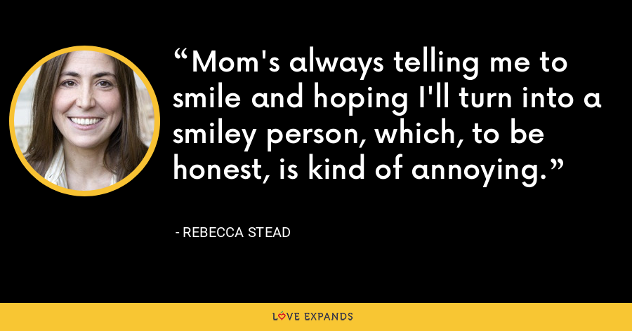 Mom's always telling me to smile and hoping I'll turn into a smiley person, which, to be honest, is kind of annoying. - Rebecca Stead