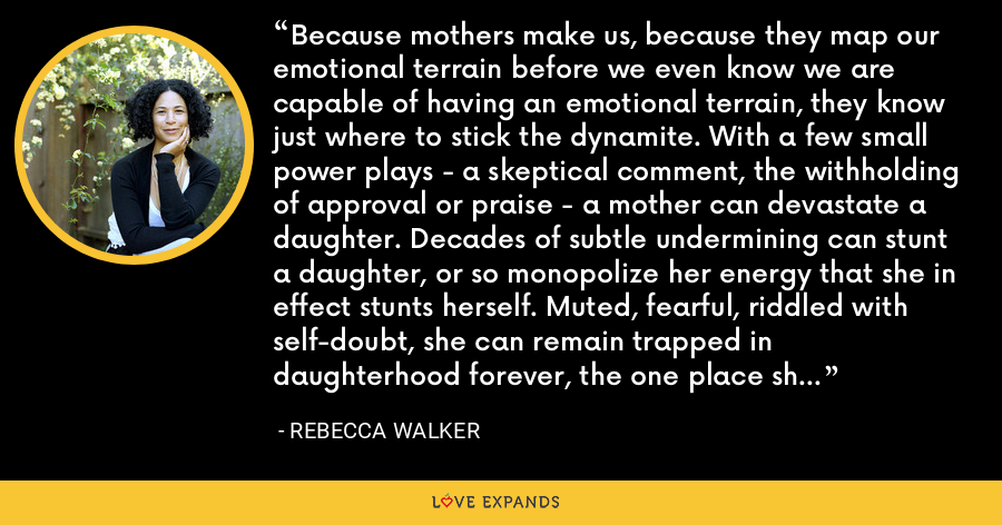 Because mothers make us, because they map our emotional terrain before we even know we are capable of having an emotional terrain, they know just where to stick the dynamite. With a few small power plays - a skeptical comment, the withholding of approval or praise - a mother can devastate a daughter. Decades of subtle undermining can stunt a daughter, or so monopolize her energy that she in effect stunts herself. Muted, fearful, riddled with self-doubt, she can remain trapped in daughterhood forever, the one place she feels confident she knows the rules. - Rebecca Walker