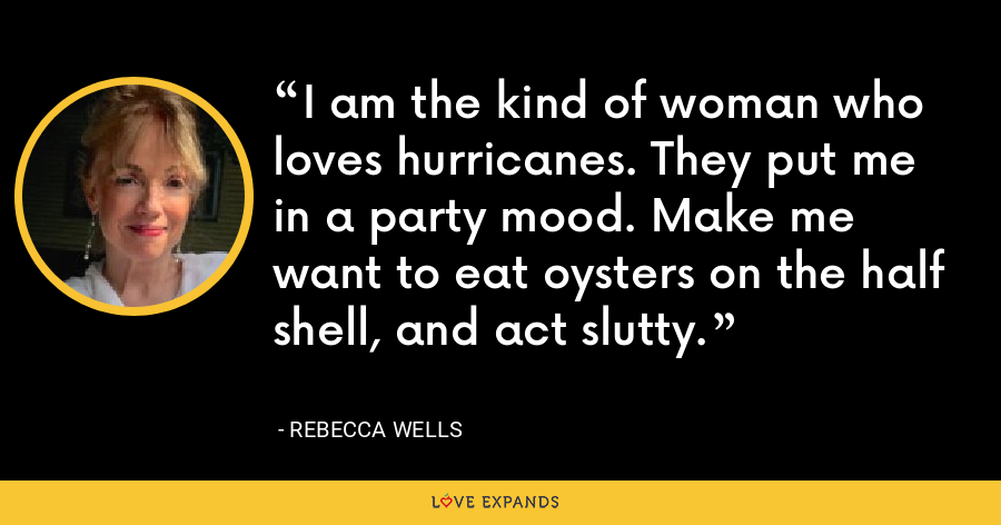 I am the kind of woman who loves hurricanes. They put me in a party mood. Make me want to eat oysters on the half shell, and act slutty. - Rebecca Wells