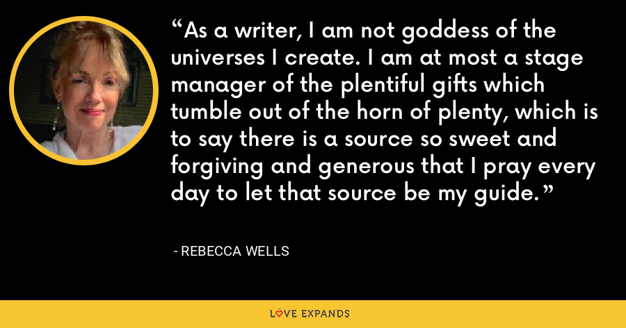 As a writer, I am not goddess of the universes I create. I am at most a stage manager of the plentiful gifts which tumble out of the horn of plenty, which is to say there is a source so sweet and forgiving and generous that I pray every day to let that source be my guide. - Rebecca Wells