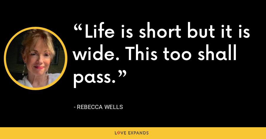 Life is short but it is wide. This too shall pass. - Rebecca Wells