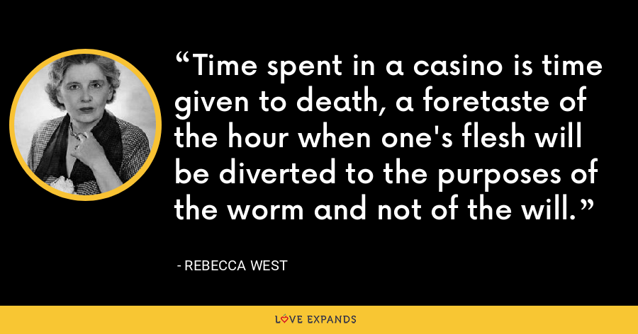 Time spent in a casino is time given to death, a foretaste of the hour when one's flesh will be diverted to the purposes of the worm and not of the will. - Rebecca West