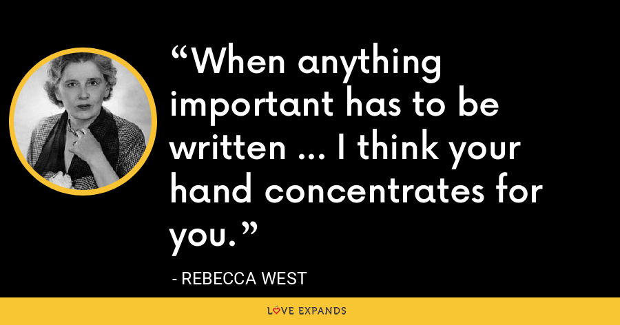 When anything important has to be written ... I think your hand concentrates for you. - Rebecca West