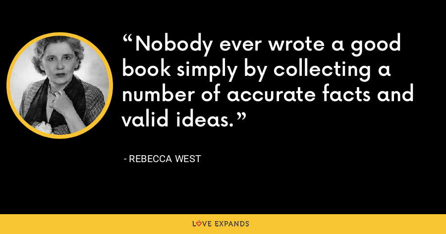 Nobody ever wrote a good book simply by collecting a number of accurate facts and valid ideas. - Rebecca West