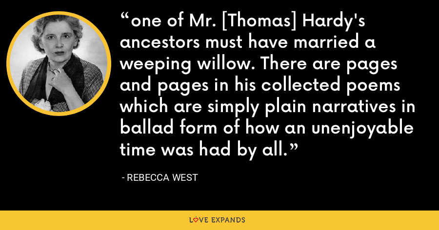 one of Mr. [Thomas] Hardy's ancestors must have married a weeping willow. There are pages and pages in his collected poems which are simply plain narratives in ballad form of how an unenjoyable time was had by all. - Rebecca West