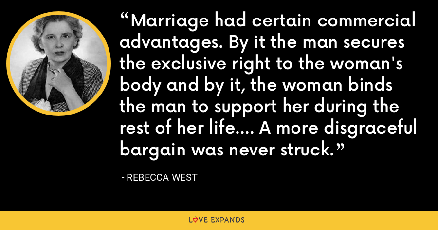 Marriage had certain commercial advantages. By it the man secures the exclusive right to the woman's body and by it, the woman binds the man to support her during the rest of her life.... A more disgraceful bargain was never struck. - Rebecca West