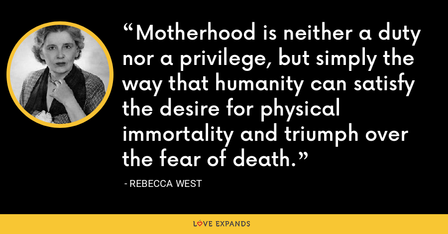 Motherhood is neither a duty nor a privilege, but simply the way that humanity can satisfy the desire for physical immortality and triumph over the fear of death. - Rebecca West