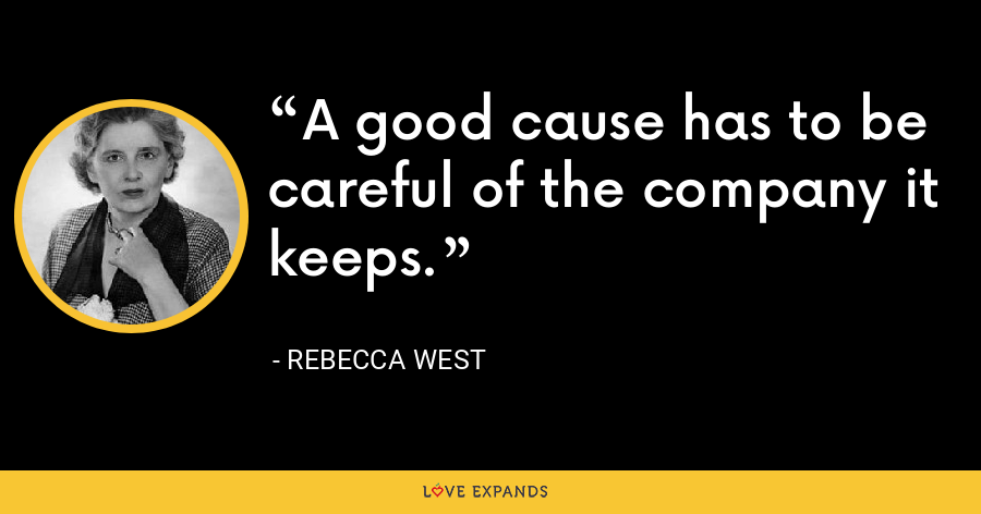 A good cause has to be careful of the company it keeps. - Rebecca West