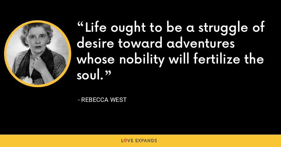 Life ought to be a struggle of desire toward adventures whose nobility will fertilize the soul. - Rebecca West