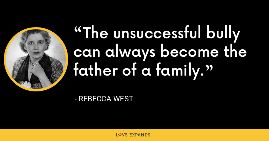 The unsuccessful bully can always become the father of a family. - Rebecca West