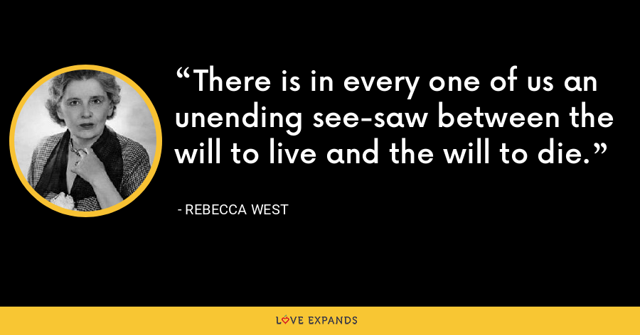 There is in every one of us an unending see-saw between the will to live and the will to die. - Rebecca West