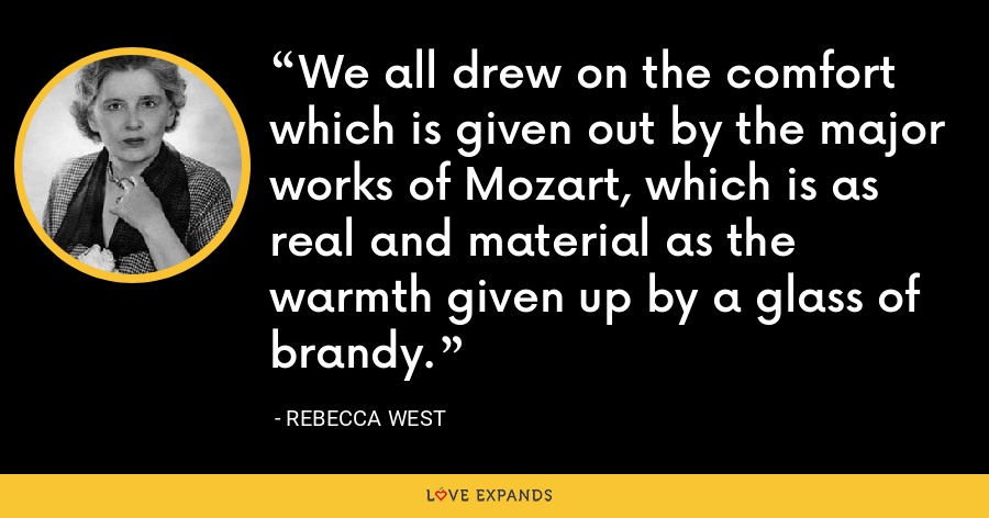 We all drew on the comfort which is given out by the major works of Mozart, which is as real and material as the warmth given up by a glass of brandy. - Rebecca West