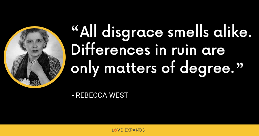 All disgrace smells alike. Differences in ruin are only matters of degree. - Rebecca West